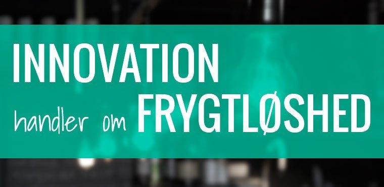 Innovation handler om frygtløshed
