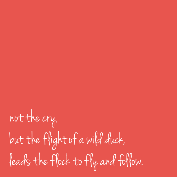 Not the cry but the flight of a wild duck leads the flock to fly and follow