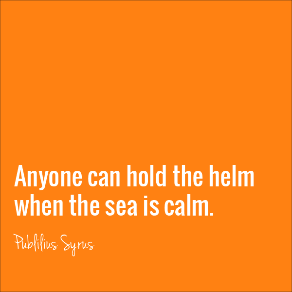 Anyone can hold the helm when the sea is calm - Poblilius Syrus