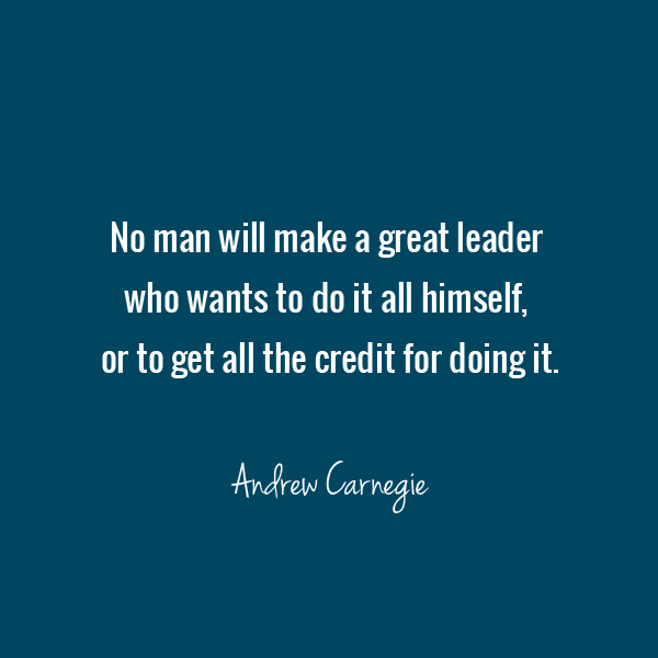 No man will make a great leader who wants to do it all himself, or to get all the credit for doing it - Andrew Carnegie