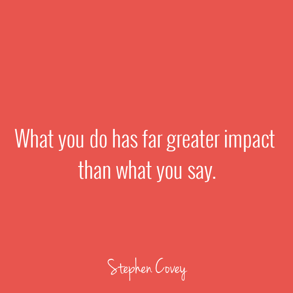 What you do has far greater impact than what you say - Stephen Covey